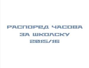 РАСОПРЕД ЧАСОВА ЗА ШКОЛСКУ 2015/16 ГОДИНУ
