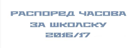РАСОПРЕД ЧАСОВА ЗА ШКОЛСКУ 2016/17 ГОДИНУ